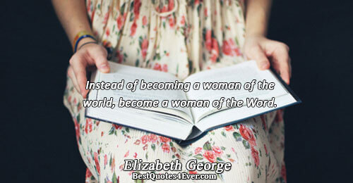 Instead of becoming a woman of the world, become a woman of the Word.. Elizabeth George