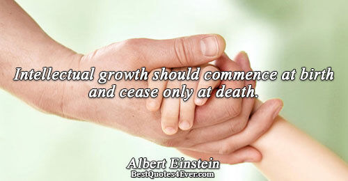 Intellectual growth should commence at birth and cease only at death.. Albert Einstein Inspirational Quotes
