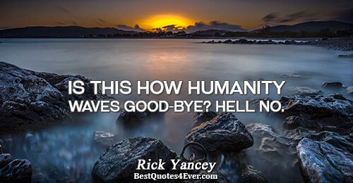 Is this how humanity waves good-bye? Hell no.. Rick Yancey Quotes About Humanity
