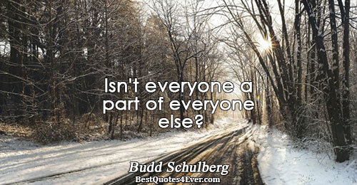 Isn't everyone a part of everyone else?. Budd Schulberg Relationships Sayings