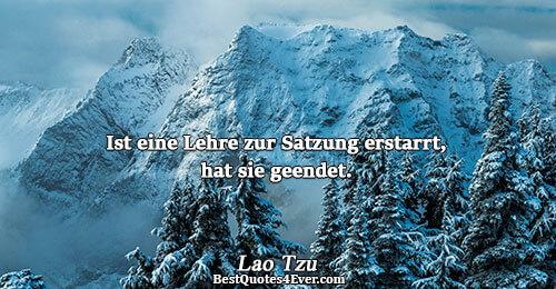Ist eine Lehre zur Satzung erstarrt, hat sie geendet.. Lao Tzu Religion Sayings