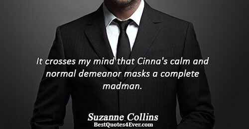 It crosses my mind that Cinna's calm and normal demeanor masks a complete madman.. Suzanne Collins