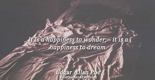 It is a happiness to wonder; - it is a happiness to dream.. Edgar Allan Poe