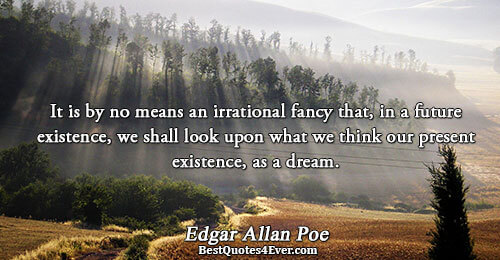 It is by no means an irrational fancy that, in a future existence, we shall look