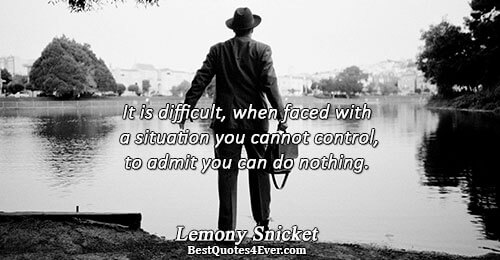 It is difficult, when faced with a situation you cannot control, to admit you can do