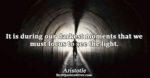 It is during our darkest moments that we must focus to see the light.. Aristotle Quotes
