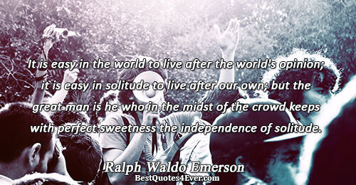 It is easy in the world to live after the world's opinion; it is easy in