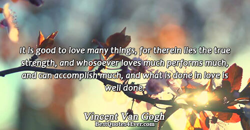 It is good to love many things, for therein lies the true strength, and whosoever loves
