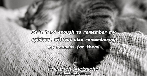 It is hard enough to remember my opinions, without also remembering my reasons for them!. Friedrich