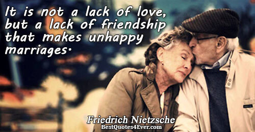 It is not a lack of love, but a lack of friendship that makes unhappy marriages..