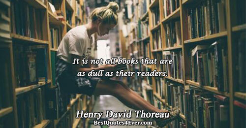 It is not all books that are as dull as their readers.. Henry David Thoreau Books