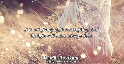 It is not giving up, it is accepting. And the light will enter. Always does.. Kamal