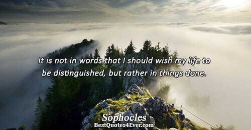 It is not in words that I should wish my life to be distinguished, but rather
