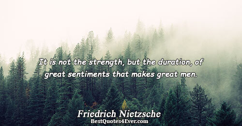 It is not the strength, but the duration, of great sentiments that makes great men.. Friedrich