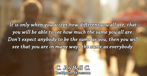It is only when you accept how different you all are, that you will be able