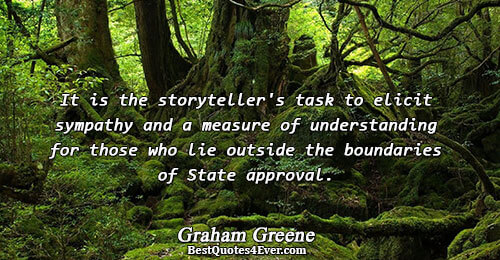 It is the storyteller's task to elicit sympathy and a measure of understanding for those who