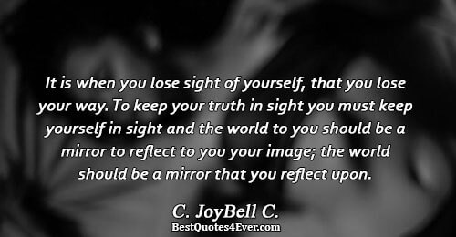 It is when you lose sight of yourself, that you lose your way. To keep your
