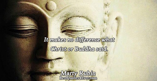 It makes no difference what Christ or Buddha said.. Marty Rubin Best Reality Quotes
