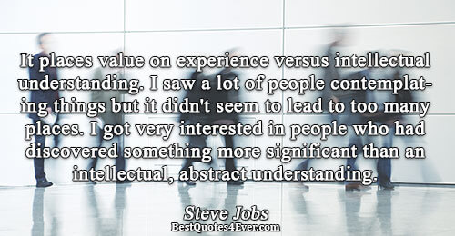 It places value on experience versus intellectual understanding. I saw a lot of people contemplating things