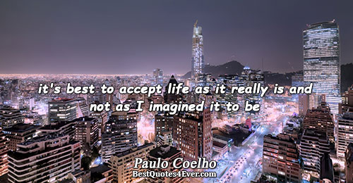 it's best to accept life as it really is and not as I imagined it to