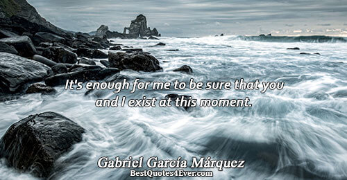 It's enough for me to be sure that you and I exist at this moment.. Gabriel