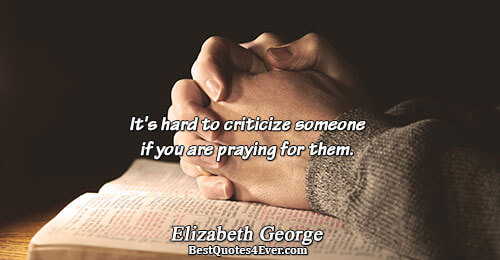It's hard to criticize someone if you are praying for them.. Elizabeth George Famous Love Quotes