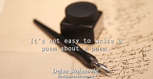 It's not easy to write a poem about a poem.. Dejan Stojanovic Quotes About Philosophy
