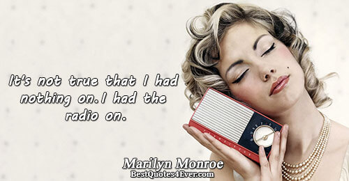 It's not true that I had nothing on. I had the radio on.. Marilyn Monroe Famous