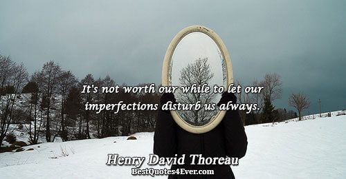 It's not worth our while to let our imperfections disturb us always.. Henry David Thoreau Life