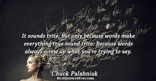 It sounds trite, but only because words make everything true sound trite. Because words always screw