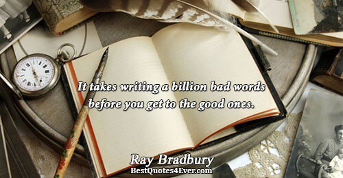 It takes writing a billion bad words before you get to the good ones.. Ray Bradbury