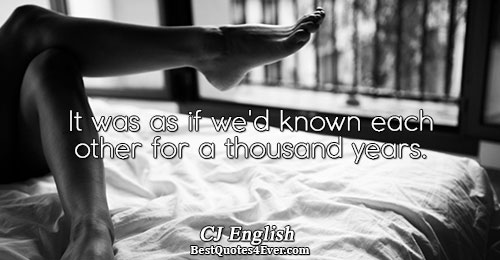 It was as if we'd known each other for a thousand years.. CJ English Love Quotes
