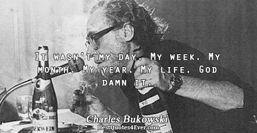 It wasn't my day. My week. My month. My year. My life. God damn it.. Charles