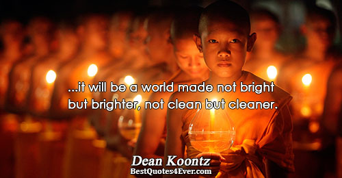 ...it will be a world made not bright but brighter, not clean but cleaner.. Dean Koontz
