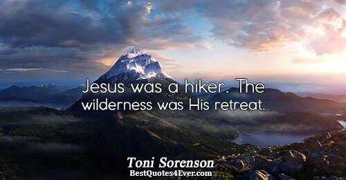 Jesus was a hiker. The wilderness was His retreat.. Toni Sorenson Inspiration Quotes