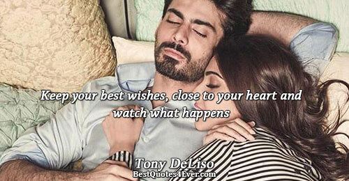 Keep your best wishes, close to your heart and watch what happens. Tony DeLiso Life Messages