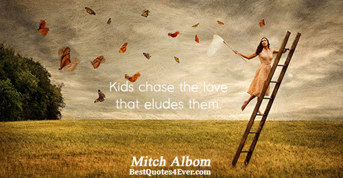 Kids chase the love that eludes them.. Mitch Albom Love Quotes