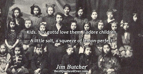 Kids. You gotta love them. I adore children. A little salt, a squeeze of lemon-perfect.. Jim