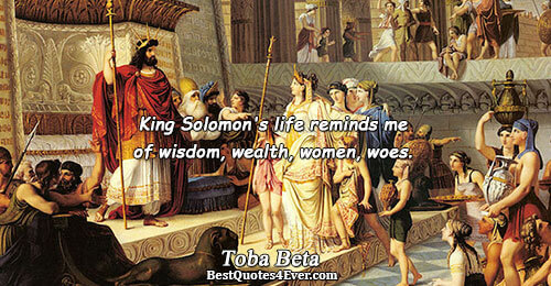 King Solomon's life reminds me of wisdom, wealth, women, woes.. Toba Beta Quotes About Wisdom