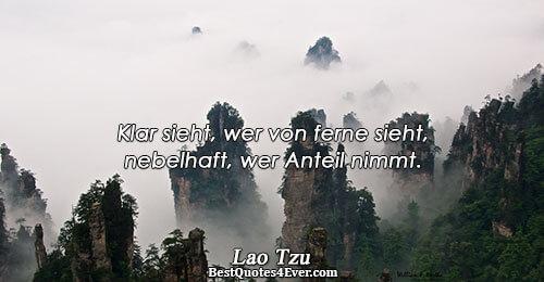 Klar sieht, wer von ferne sieht, nebelhaft, wer Anteil nimmt.. Lao Tzu Famous Truth Quotes