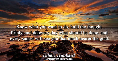 Know what you want to do, hold the thought firmly, and do every day what should
