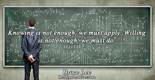 Knowing is not enough, we must apply. Willing is not enough, we must do.. Bruce Lee