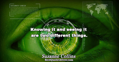 Knowing it and seeing it are two different things.. Suzanne Collins Life Sayings