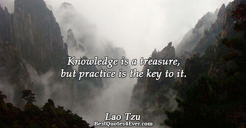 Knowledge is a treasure, but practice is the key to it.. Lao Tzu Best Knowledge Quotes