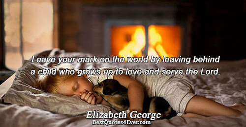 Leave your mark on the world by leaving behind a child who grows up to love