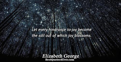 Let every hindrance to joy become the soil out of which joy blossoms.. Elizabeth George Love