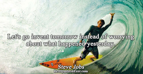 Let's go invent tomorrow instead of worrying about what happened yesterday.. Steve Jobs Famous Wisdom Quotes
