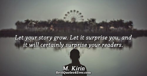 Let your story grow. Let it surprise you, and it will certainly surprise your readers.. M.