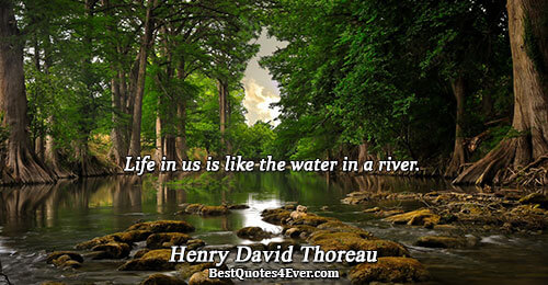 Life in us is like the water in a river.. Henry David Thoreau Life Messages