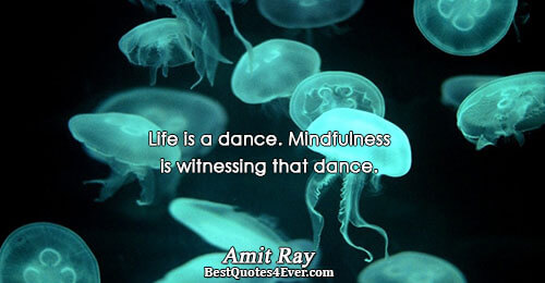 Life is a dance. Mindfulness is witnessing that dance.. Amit Ray Best Life Quotes